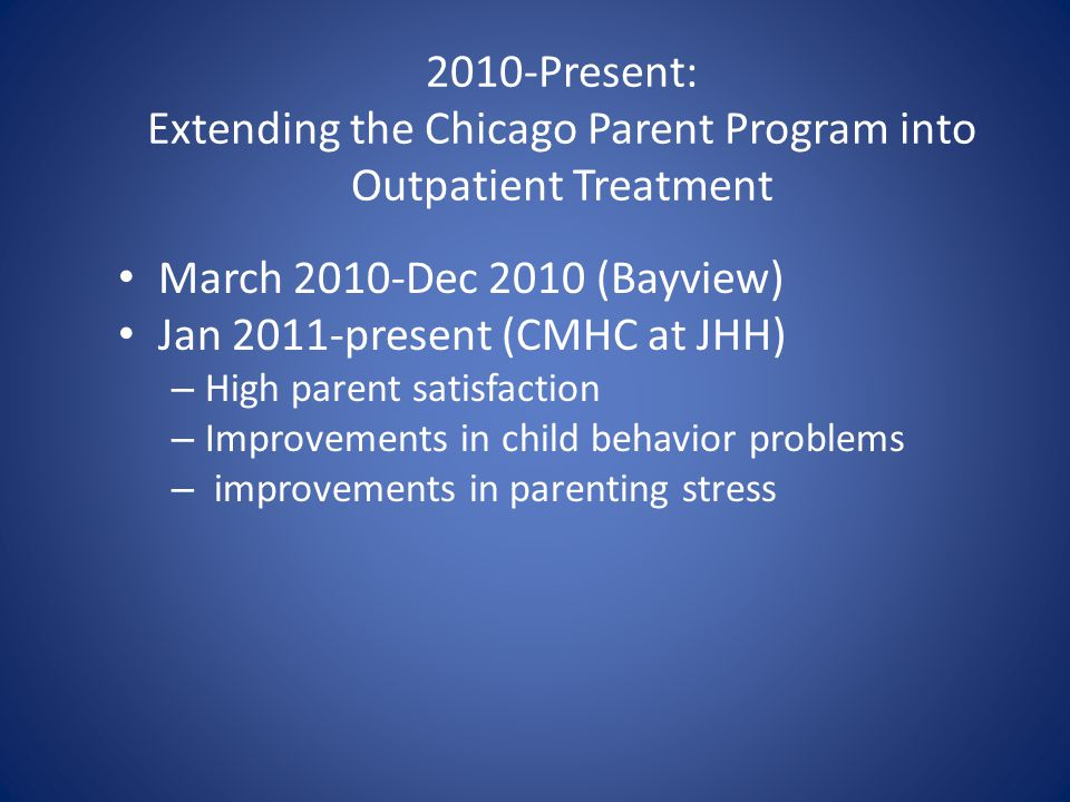 2010-Present: Extending the Chicago Parent Program into Outpatient Treatment March 2010-Dec 2010 (Bayview) Jan 2011-present (CMHC at JHH) – High paren