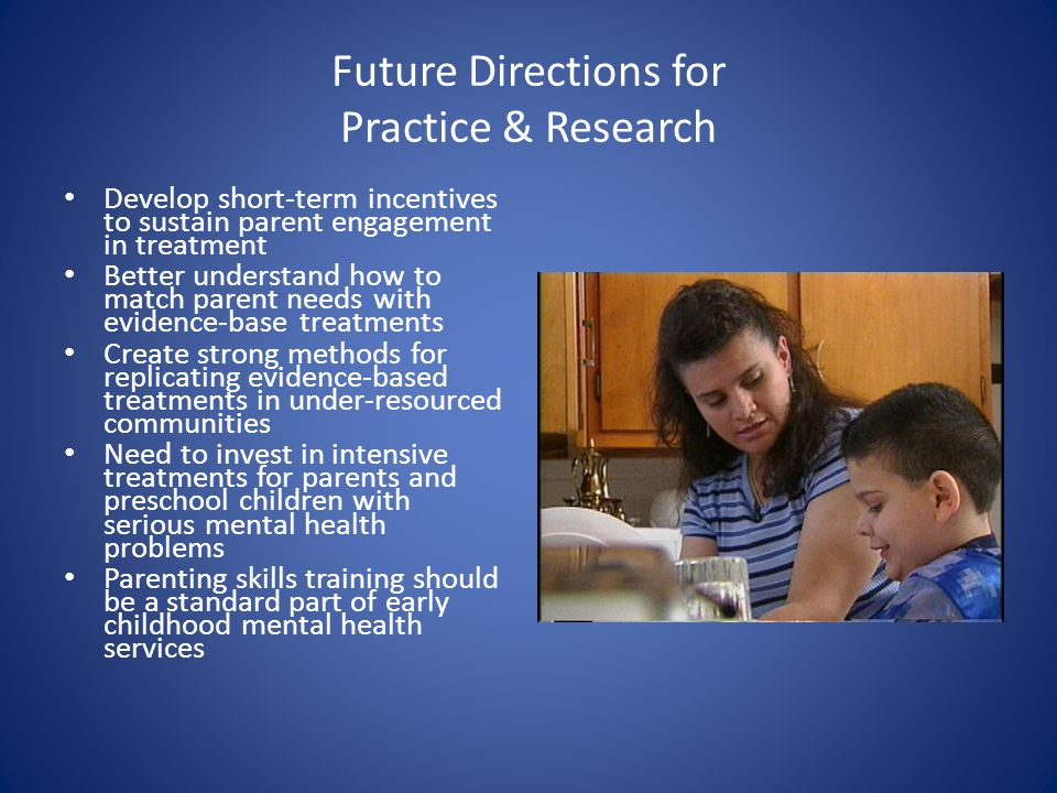Future Directions for Practice & Research Develop short-term incentives to sustain parent engagement in treatment Better understand how to match paren