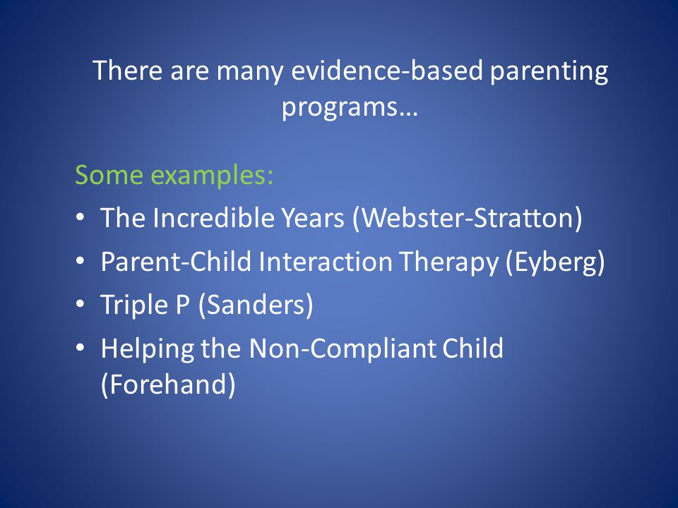 There are many evidence-based parenting programs… Some examples: The Incredible Years (Webster-Stratton) Parent-Child Interaction Therapy (Eyberg) Tri