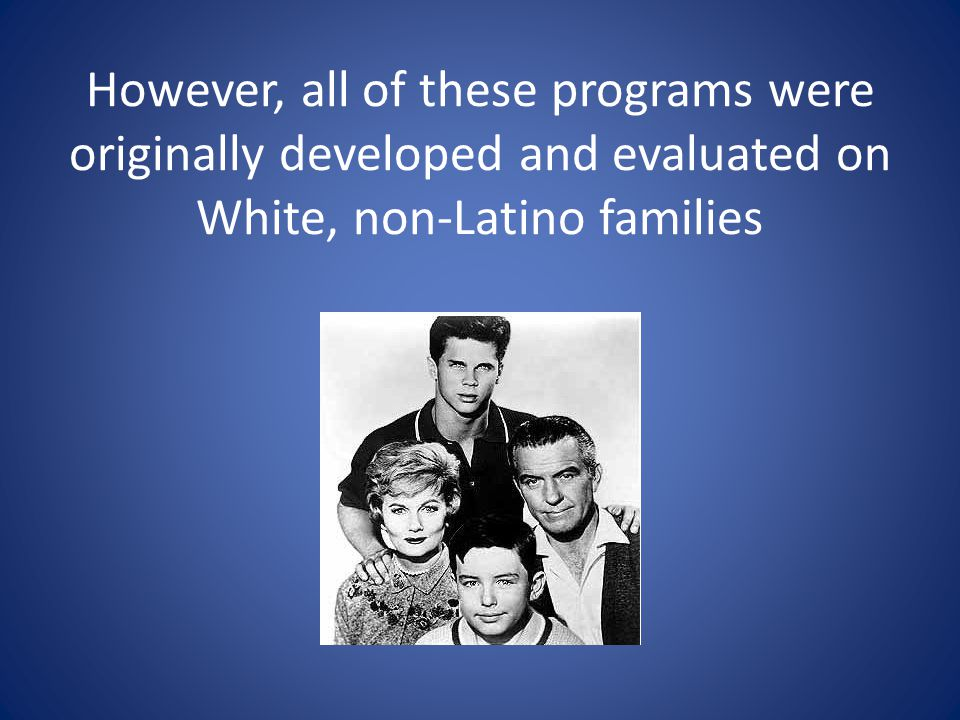 However, all of these programs were originally developed and evaluated on White, non-Latino families