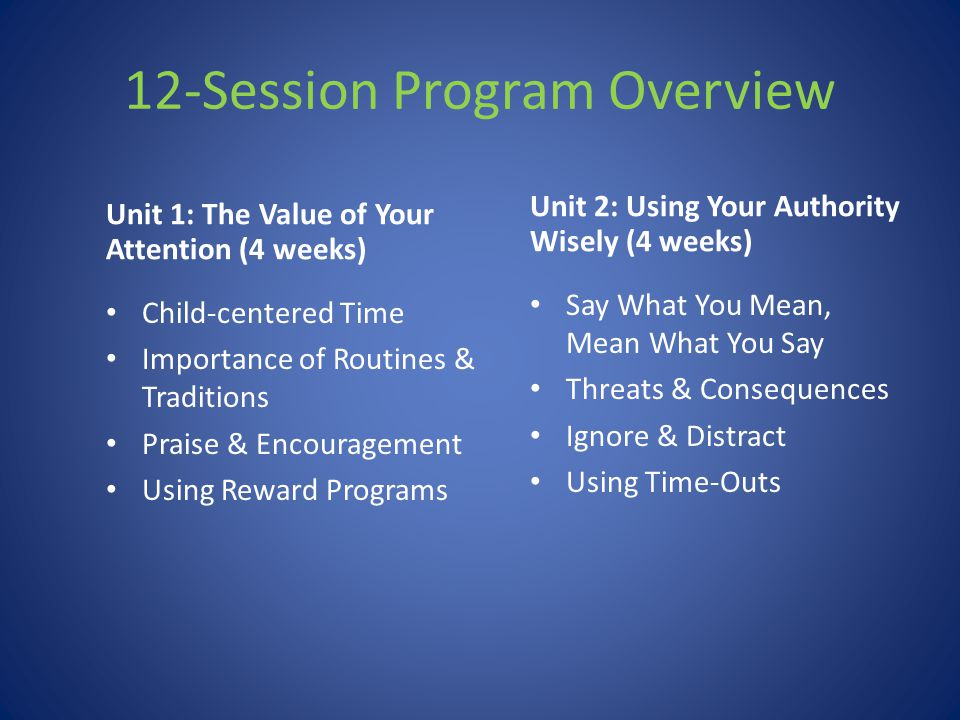 12-Session Program Overview Unit 1: The Value of Your Attention (4 weeks) Child-centered Time Importance of Routines & Traditions Praise & Encourageme