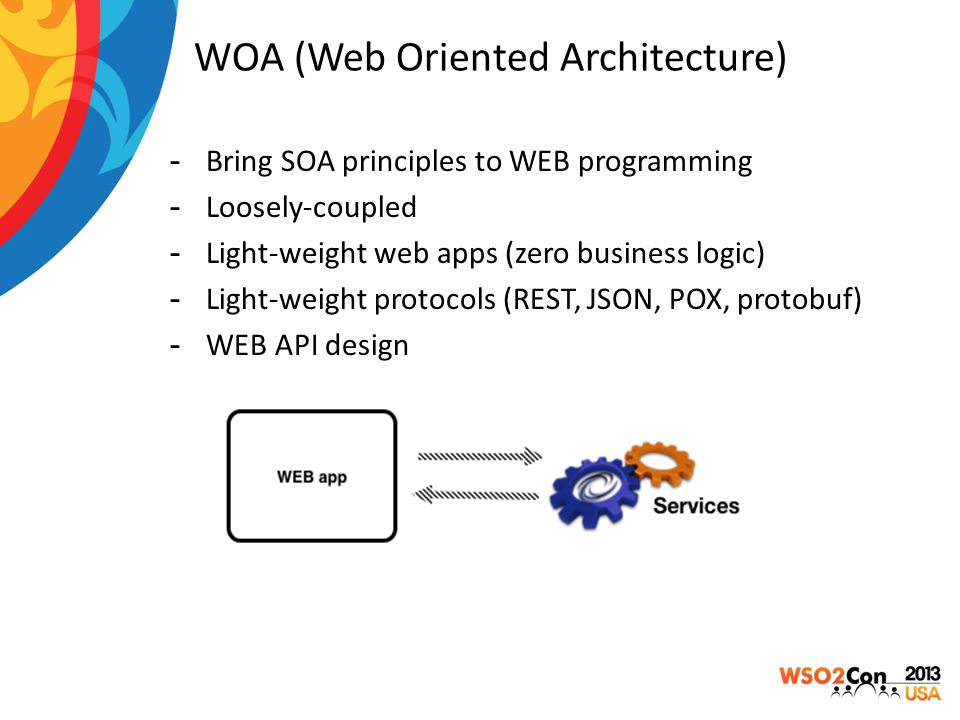WOA (Web Oriented Architecture) -Bring SOA principles to WEB programming -Loosely-coupled -Light-weight web apps (zero business logic) -Light-weight p