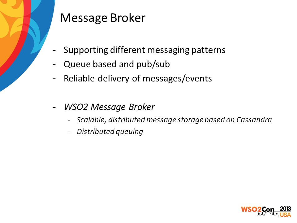 Message Broker -Supporting different messaging patterns -Queue based and pub/sub -Reliable delivery of messages/events -WSO2 Message Broker -Scalable,