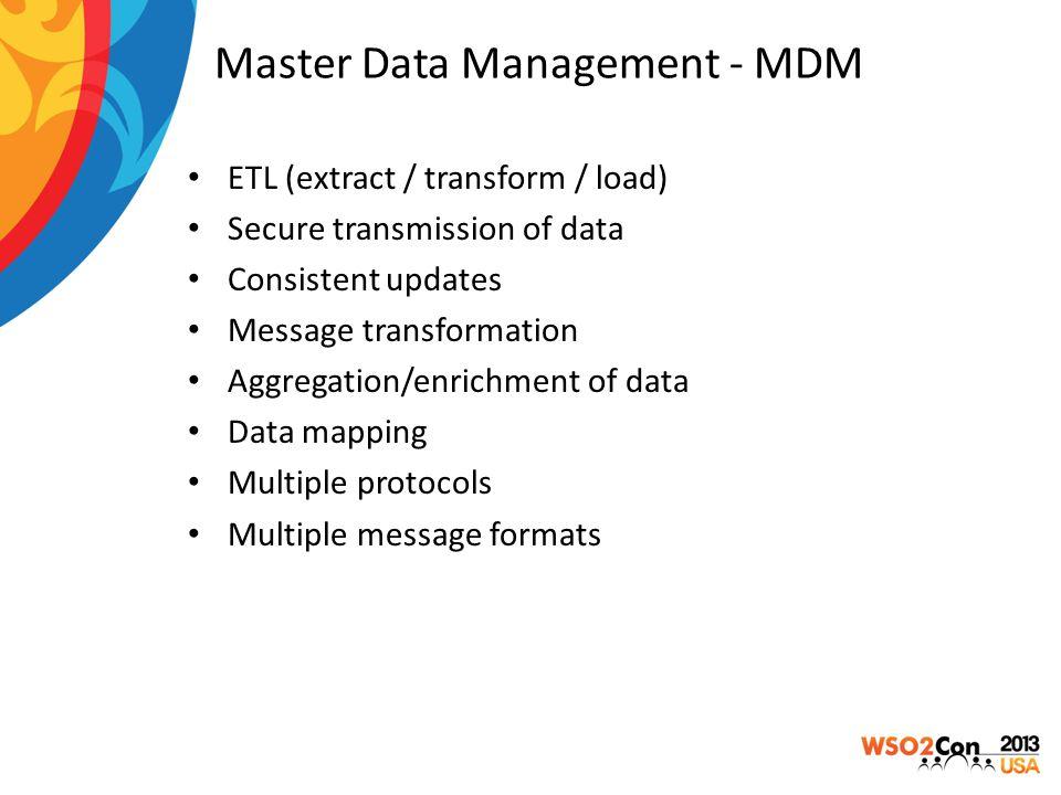 Master Data Management - MDM ETL (extract / transform / load) Secure transmission of data Consistent updates Message transformation Aggregation/enrich