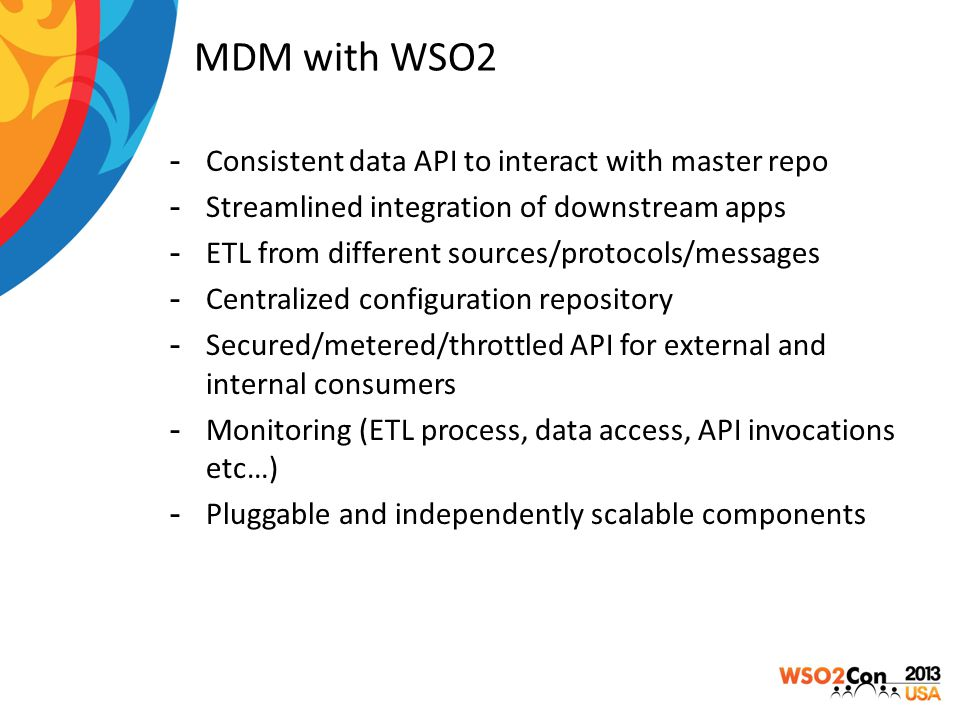 MDM with WSO2 -Consistent data API to interact with master repo -Streamlined integration of downstream apps -ETL from different sources/protocols/mess