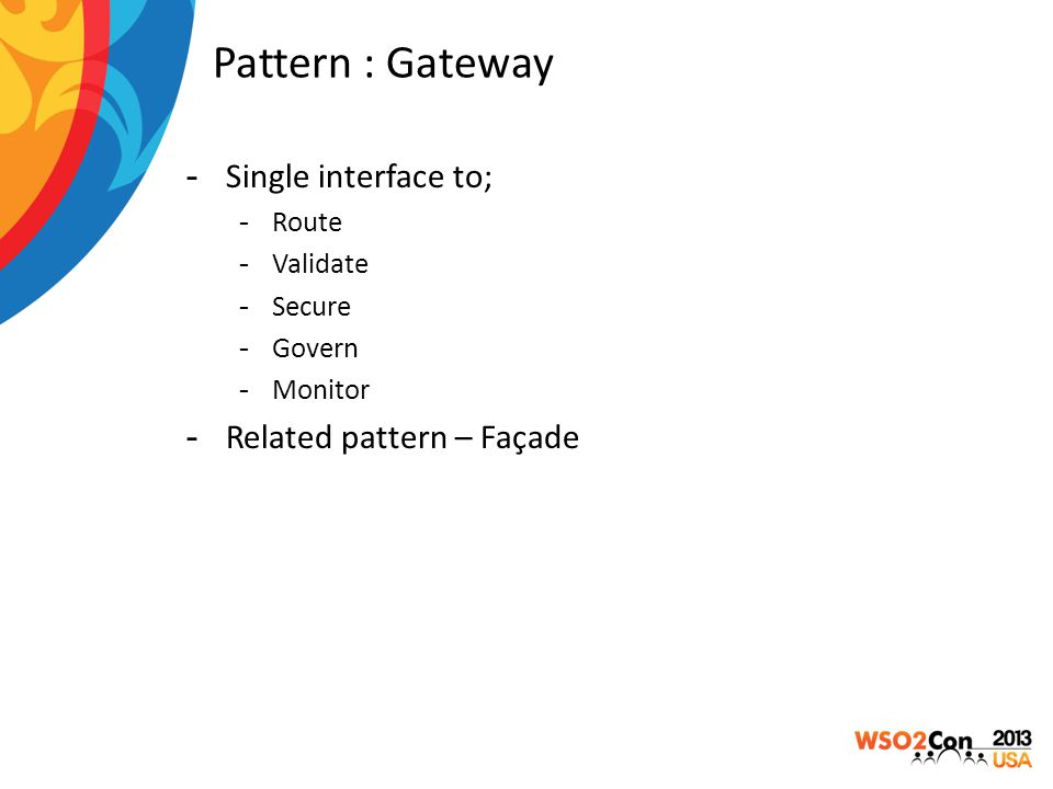 Pattern : Gateway -Single interface to; -Route -Validate -Secure -Govern -Monitor -Related pattern – Façade
