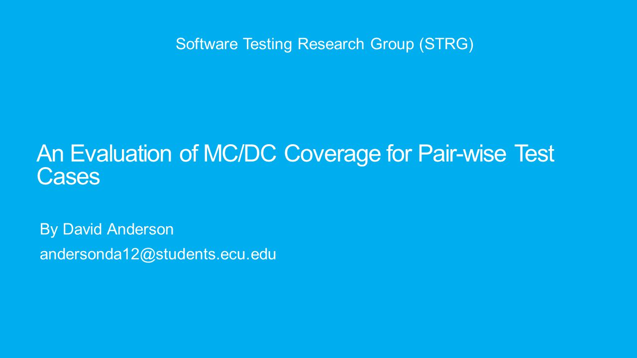 An Evaluation of MC/DC Coverage for Pair-wise Test Cases By David Anderson andersonda12@students.ecu.edu Software Testing Research Group (STRG)