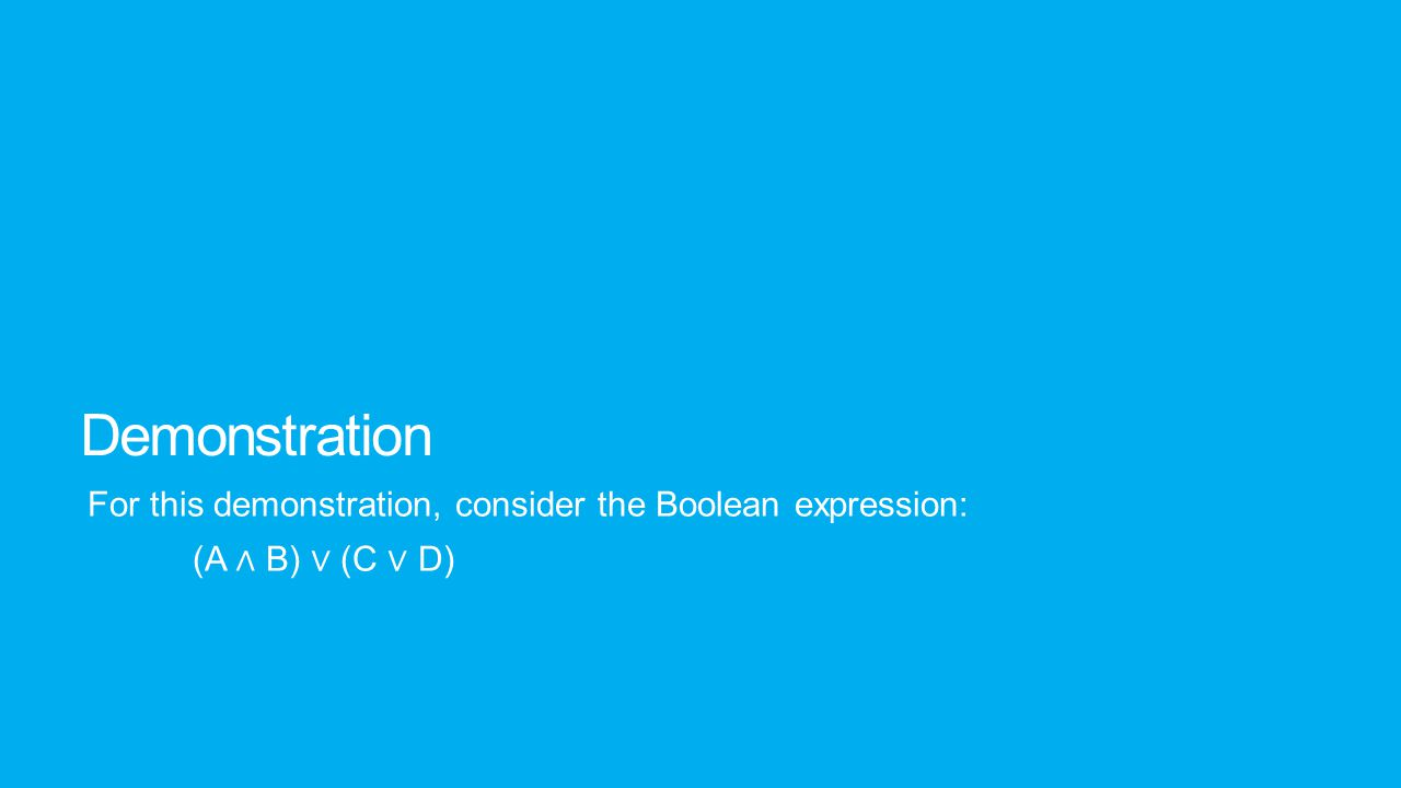 Demonstration For this demonstration, consider the Boolean expression: (A ∧ B) ∨ (C ∨ D)