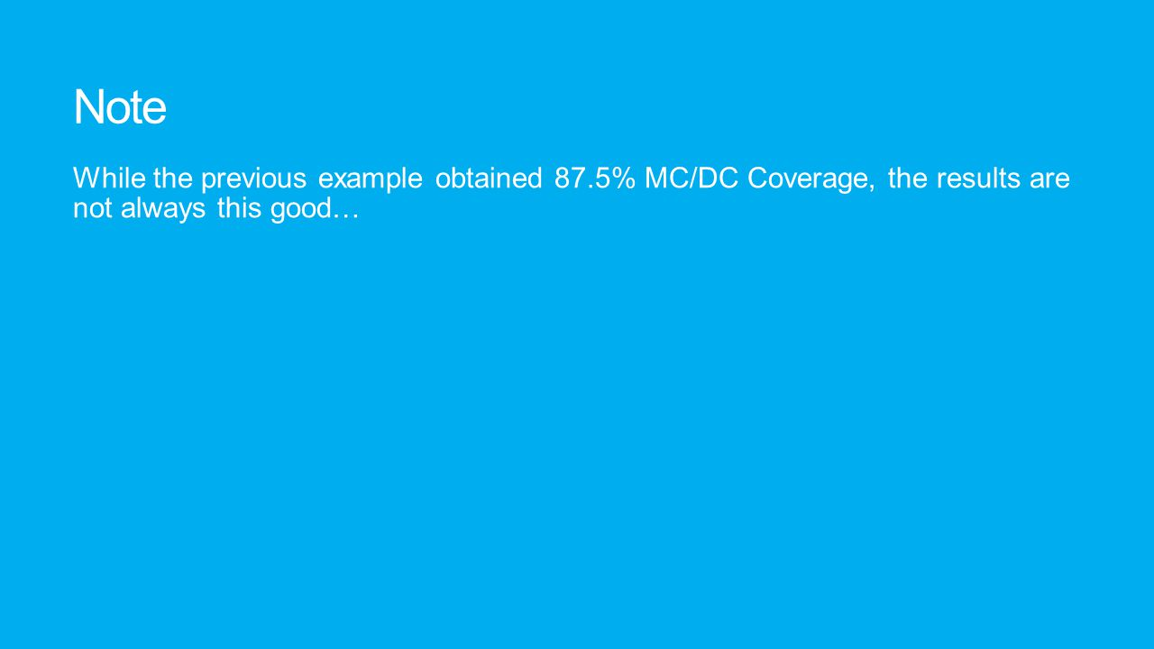 Note While the previous example obtained 87.5% MC/DC Coverage, the results are not always this good…