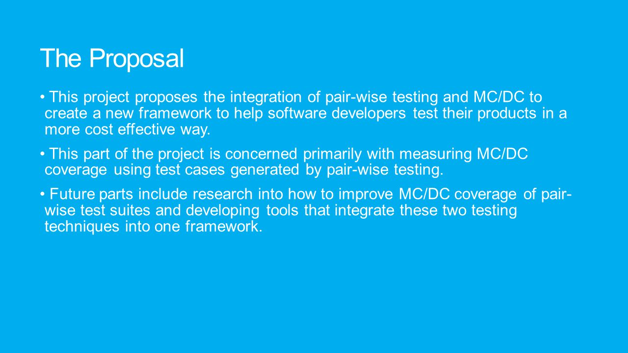 The Proposal This project proposes the integration of pair-wise testing and MC/DC to create a new framework to help software developers test their pro