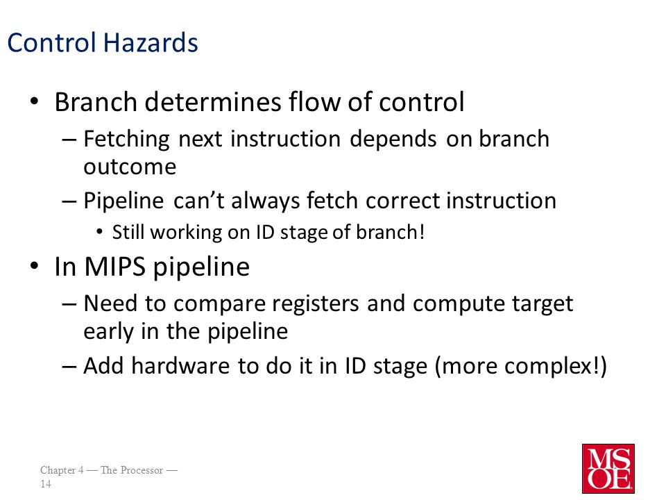 Chapter 4 — The Processor — 14 Control Hazards Branch determines flow of control – Fetching next instruction depends on branch outcome – Pipeline can't always fetch correct instruction Still working on ID stage of branch.