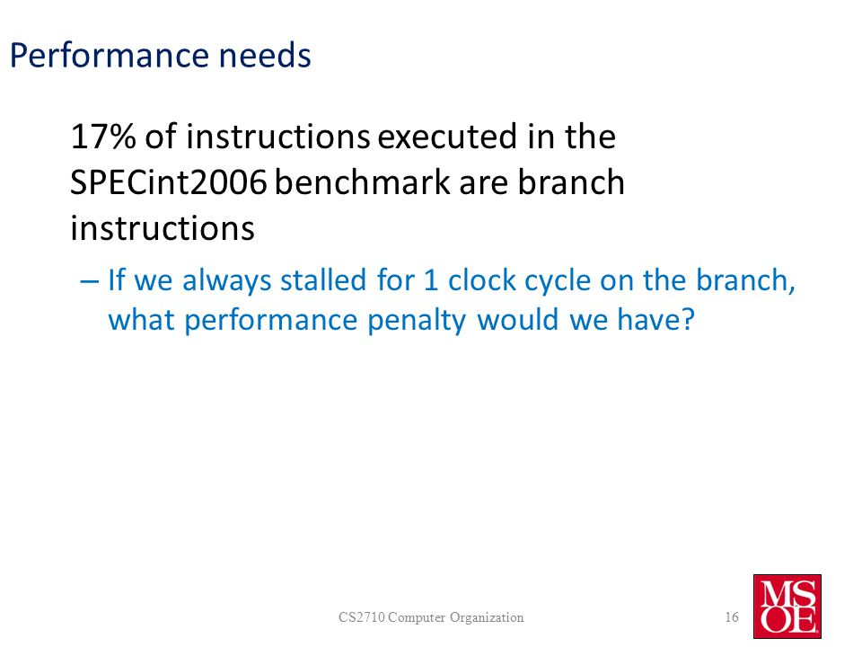 Performance needs 17% of instructions executed in the SPECint2006 benchmark are branch instructions – If we always stalled for 1 clock cycle on the branch, what performance penalty would we have.