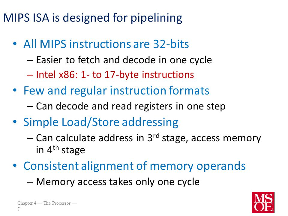 Chapter 4 — The Processor — 7 MIPS ISA is designed for pipelining All MIPS instructions are 32-bits – Easier to fetch and decode in one cycle – Intel x86: 1- to 17-byte instructions Few and regular instruction formats – Can decode and read registers in one step Simple Load/Store addressing – Can calculate address in 3 rd stage, access memory in 4 th stage Consistent alignment of memory operands – Memory access takes only one cycle