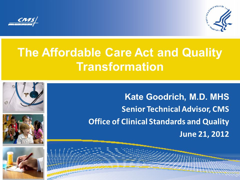 The Affordable Care Act and Quality Transformation Kate Goodrich, M.D. MHS Senior Technical Advisor, CMS Office of Clinical Standards and Quality June