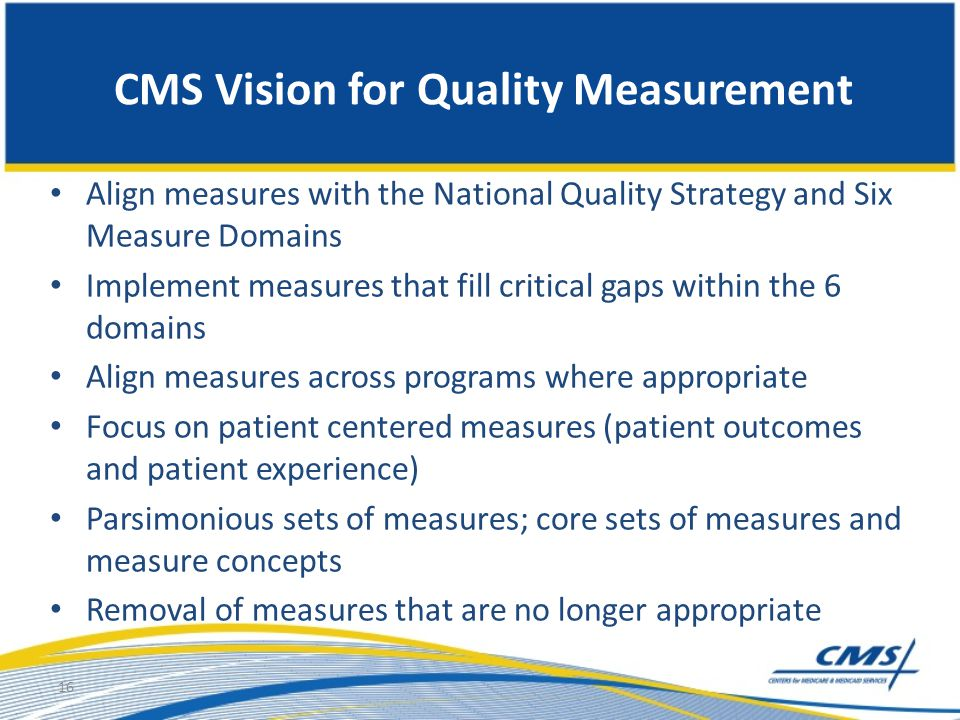 CMS Vision for Quality Measurement Align measures with the National Quality Strategy and Six Measure Domains Implement measures that fill critical gap