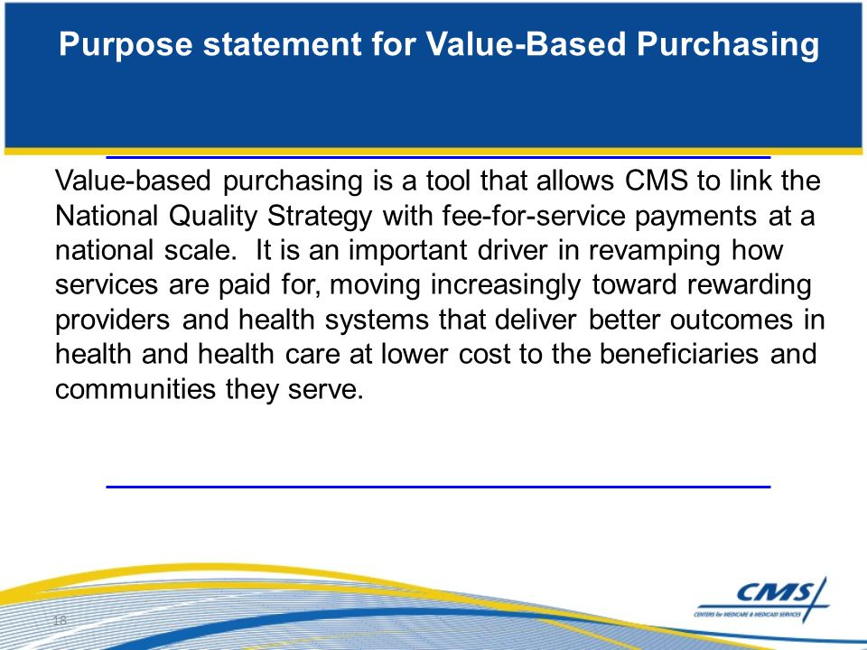 18 Purpose statement for Value-Based Purchasing Value-based purchasing is a tool that allows CMS to link the National Quality Strategy with fee-for-se