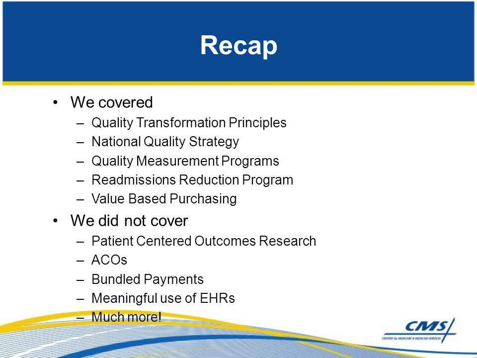 Recap We covered –Quality Transformation Principles –National Quality Strategy –Quality Measurement Programs –Readmissions Reduction Program –Value Ba