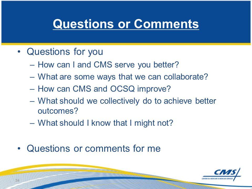 Questions or Comments Questions for you –How can I and CMS serve you better? –What are some ways that we can collaborate? –How can CMS and OCSQ improv