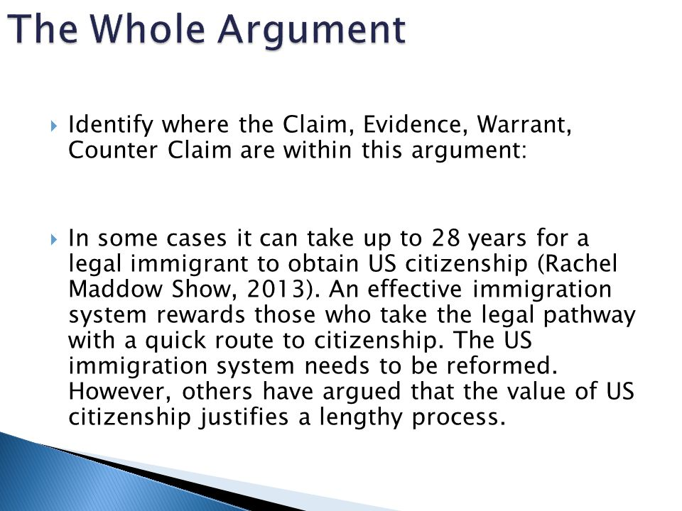  Identify where the Claim, Evidence, Warrant, Counter Claim are within this argument:  In some cases it can take up to 28 years for a legal immigrant to obtain US citizenship (Rachel Maddow Show, 2013).