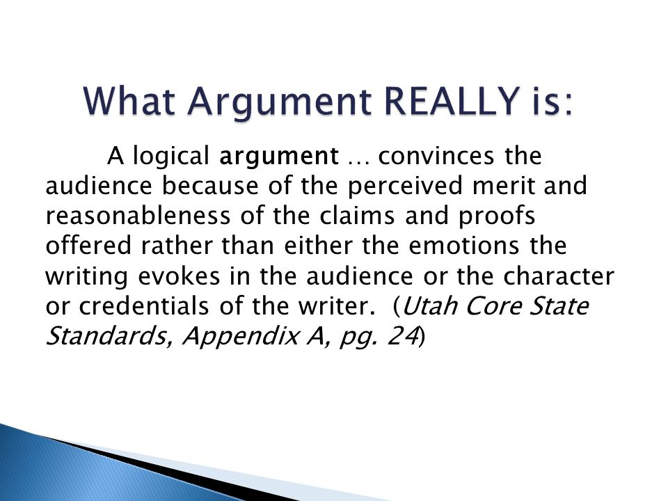 A logical argument … convinces the audience because of the perceived merit and reasonableness of the claims and proofs offered rather than either the emotions the writing evokes in the audience or the character or credentials of the writer.