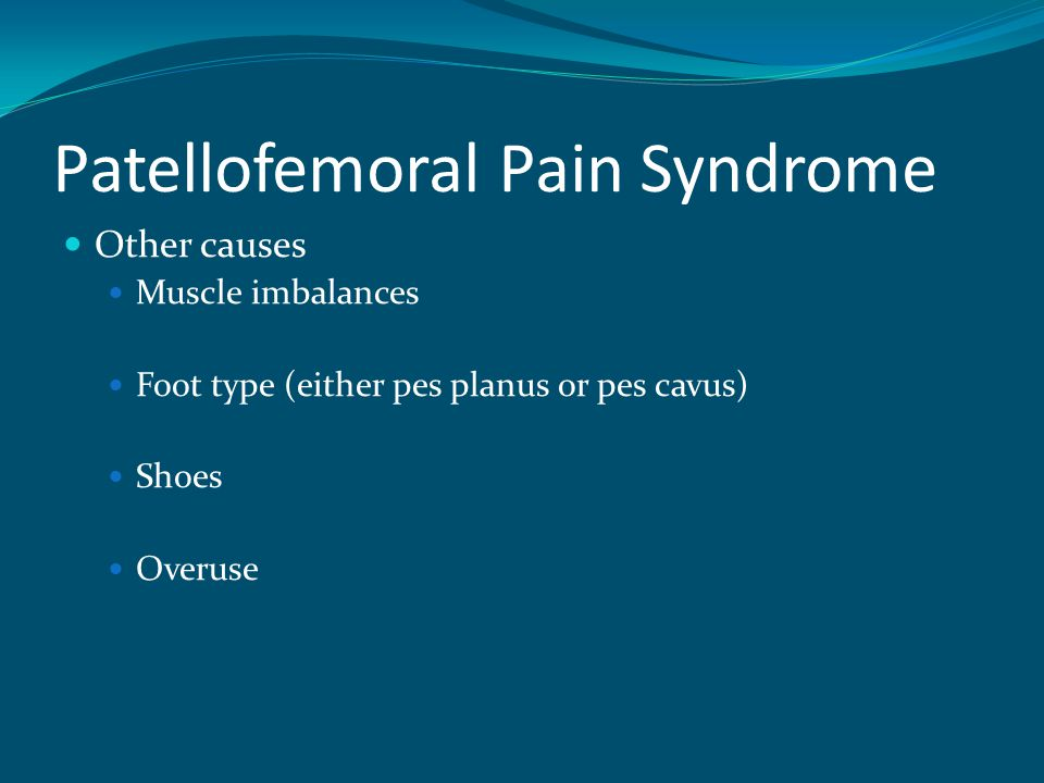 Patellofemoral Pain Syndrome Other causes Muscle imbalances Foot type (either pes planus or pes cavus) Shoes Overuse