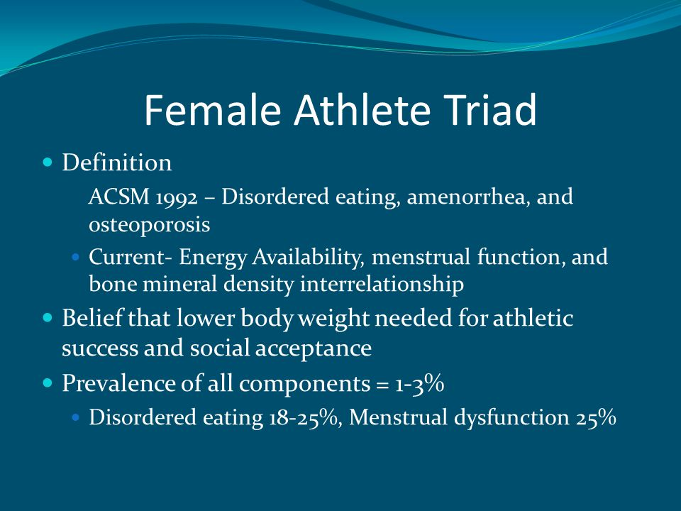 Female Athlete Triad Definition ACSM 1992 – Disordered eating, amenorrhea, and osteoporosis Current- Energy Availability, menstrual function, and bone