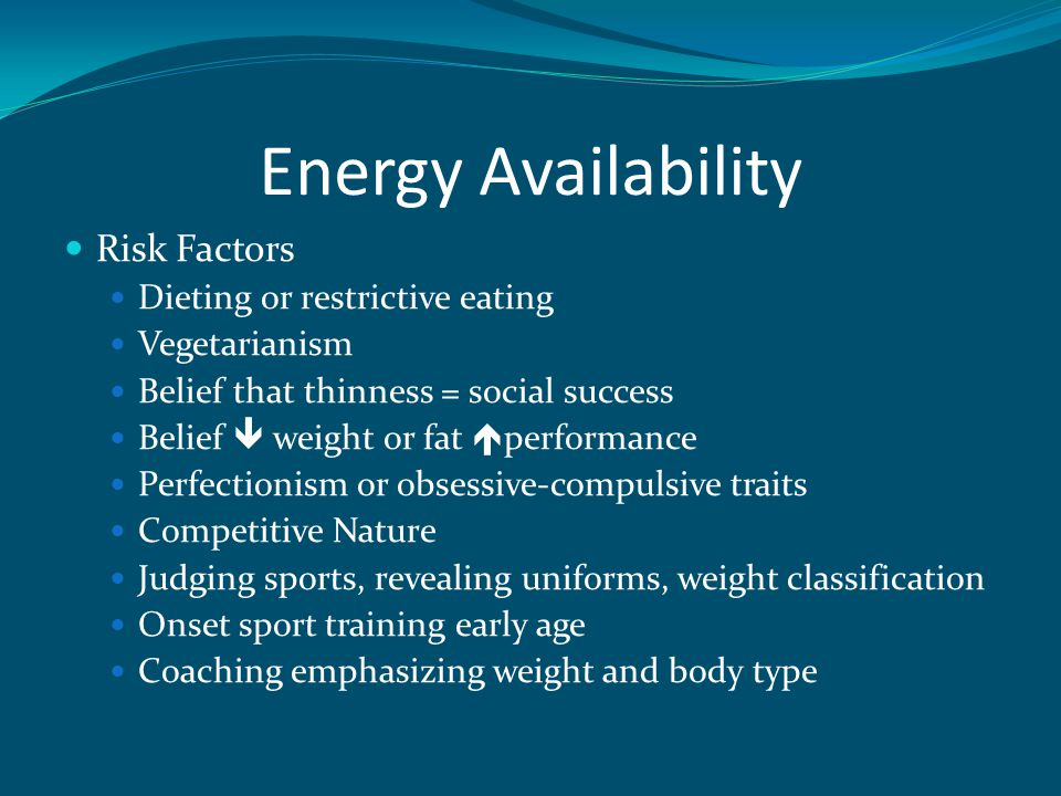 Energy Availability Risk Factors Dieting or restrictive eating Vegetarianism Belief that thinness = social success Belief  weight or fat  performance Perfectionism or obsessive-compulsive traits Competitive Nature Judging sports, revealing uniforms, weight classification Onset sport training early age Coaching emphasizing weight and body type