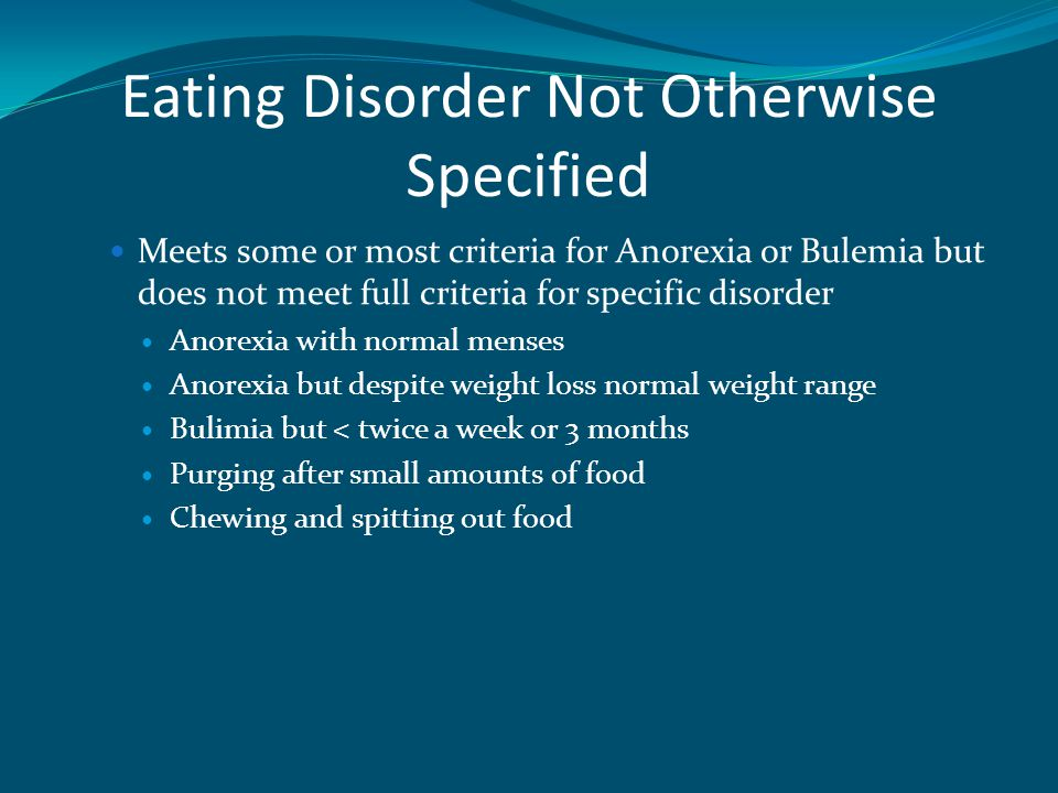 Eating Disorder Not Otherwise Specified Meets some or most criteria for Anorexia or Bulemia but does not meet full criteria for specific disorder Anorexia with normal menses Anorexia but despite weight loss normal weight range Bulimia but < twice a week or 3 months Purging after small amounts of food Chewing and spitting out food