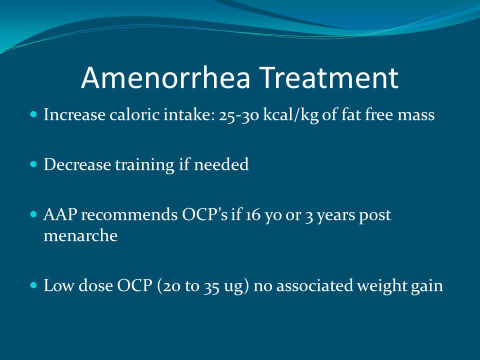 Amenorrhea Treatment Increase caloric intake: 25-30 kcal/kg of fat free mass Decrease training if needed AAP recommends OCP's if 16 yo or 3 years post menarche Low dose OCP (20 to 35 ug) no associated weight gain