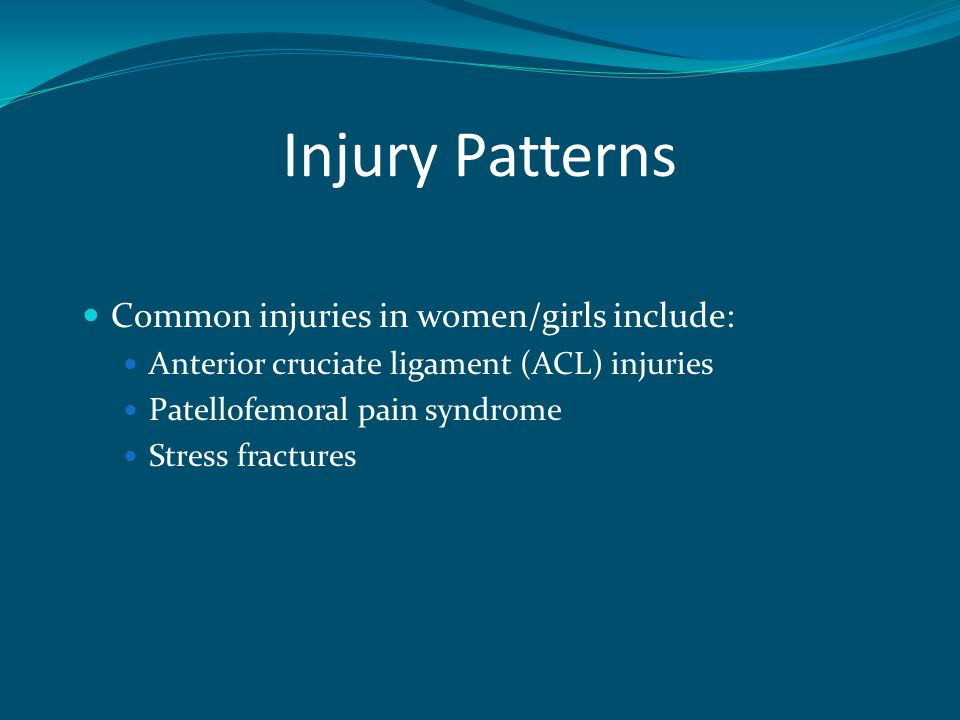 Injury Patterns Common injuries in women/girls include: Anterior cruciate ligament (ACL) injuries Patellofemoral pain syndrome Stress fractures