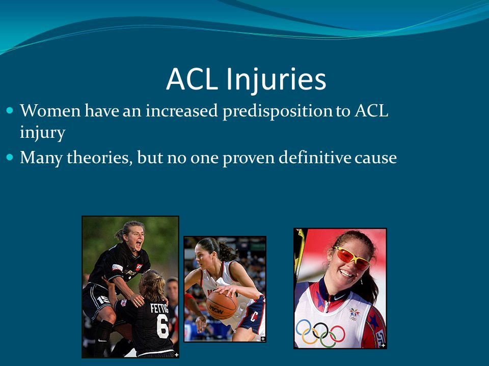 ACL Injury Intrinsic factors: Joint laxity Hormones Limb alignment Ligament size Intercondylar notch size Extrinsic factors: Conditioning Experience Skill Strength Muscle recruitment patterns Landing techniques