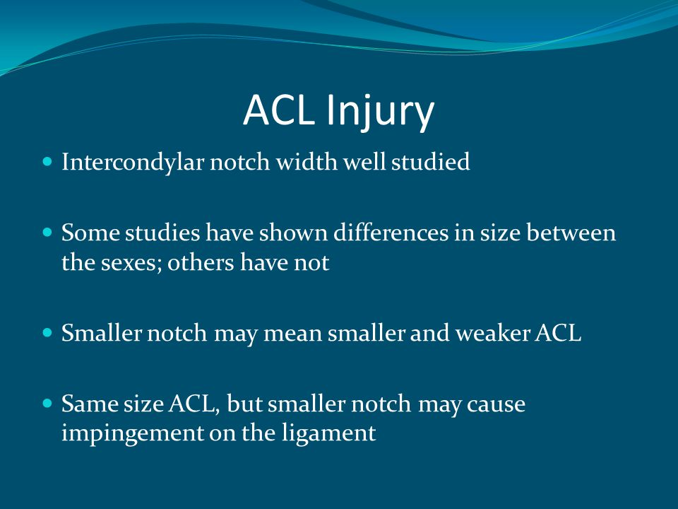 ACL Injury Intercondylar notch width well studied Some studies have shown differences in size between the sexes; others have not Smaller notch may mean smaller and weaker ACL Same size ACL, but smaller notch may cause impingement on the ligament