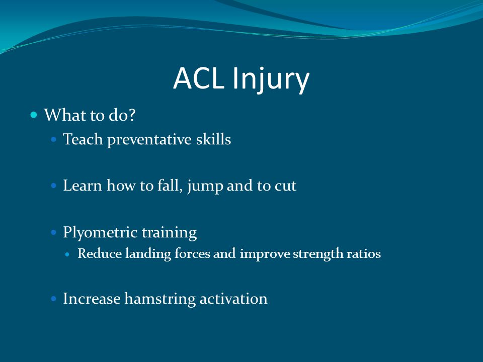 ACL Injury What to do? Teach preventative skills Learn how to fall, jump and to cut Plyometric training Reduce landing forces and improve strength rat