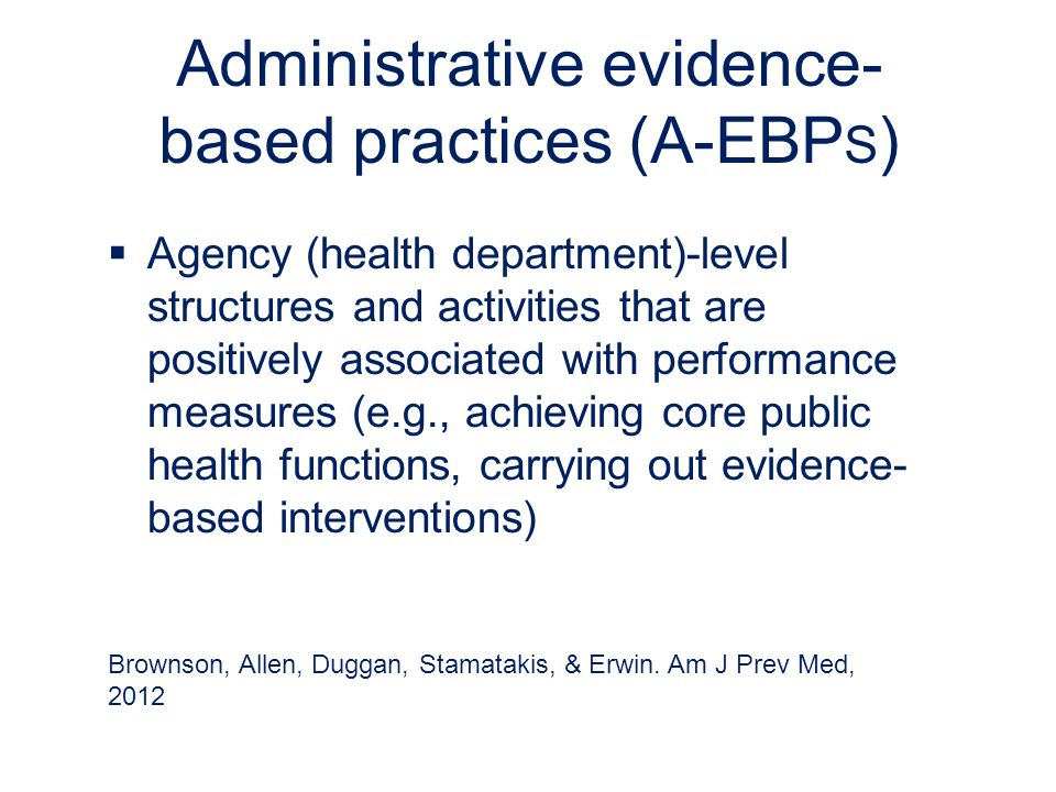 Administrative evidence- based practices (A-EBP S )  Agency (health department)-level structures and activities that are positively associated with performance measures (e.g., achieving core public health functions, carrying out evidence- based interventions) Brownson, Allen, Duggan, Stamatakis, & Erwin.