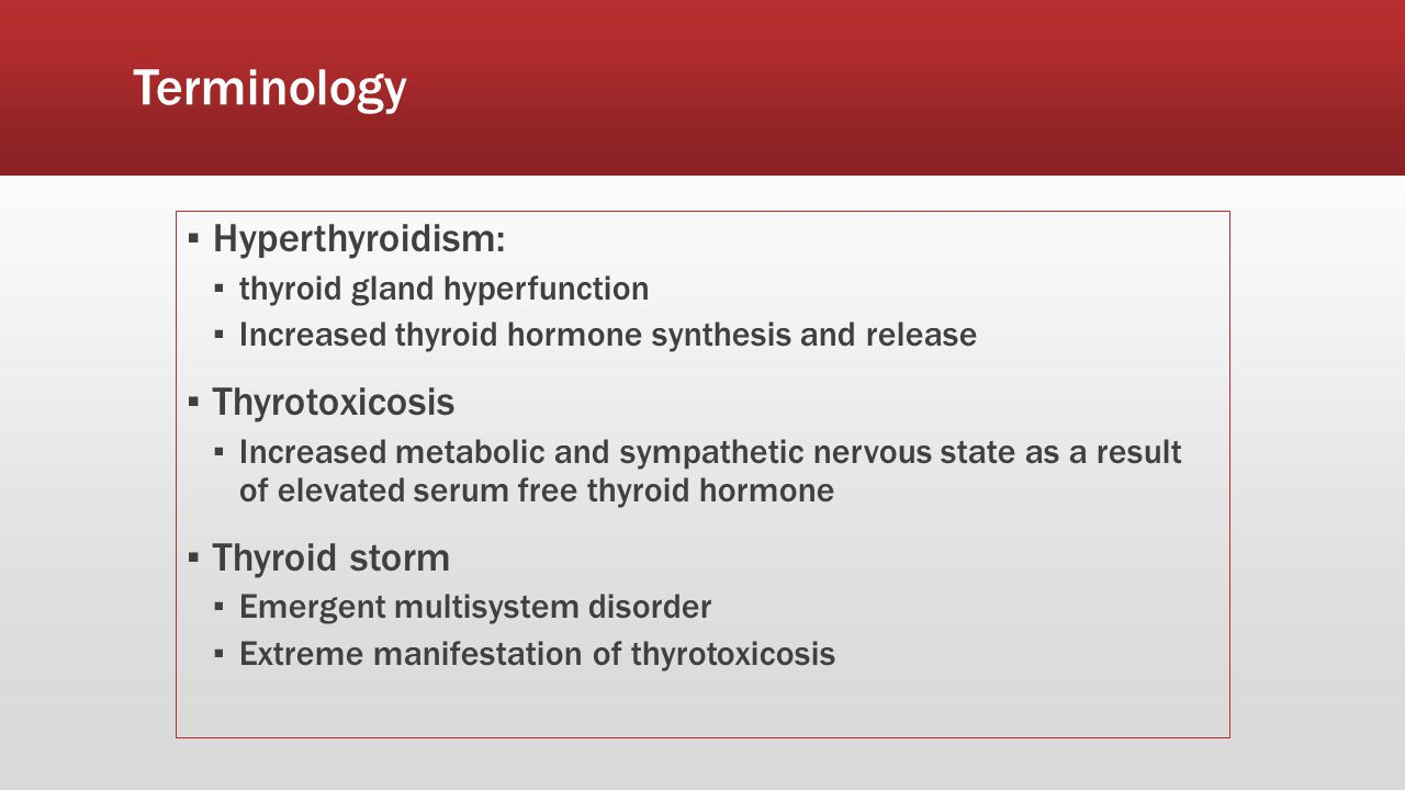 Terminology ▪ Hyperthyroidism: ▪ thyroid gland hyperfunction ▪ Increased thyroid hormone synthesis and release ▪ Thyrotoxicosis ▪ Increased metabolic and sympathetic nervous state as a result of elevated serum free thyroid hormone ▪ Thyroid storm ▪ Emergent multisystem disorder ▪ Extreme manifestation of thyrotoxicosis