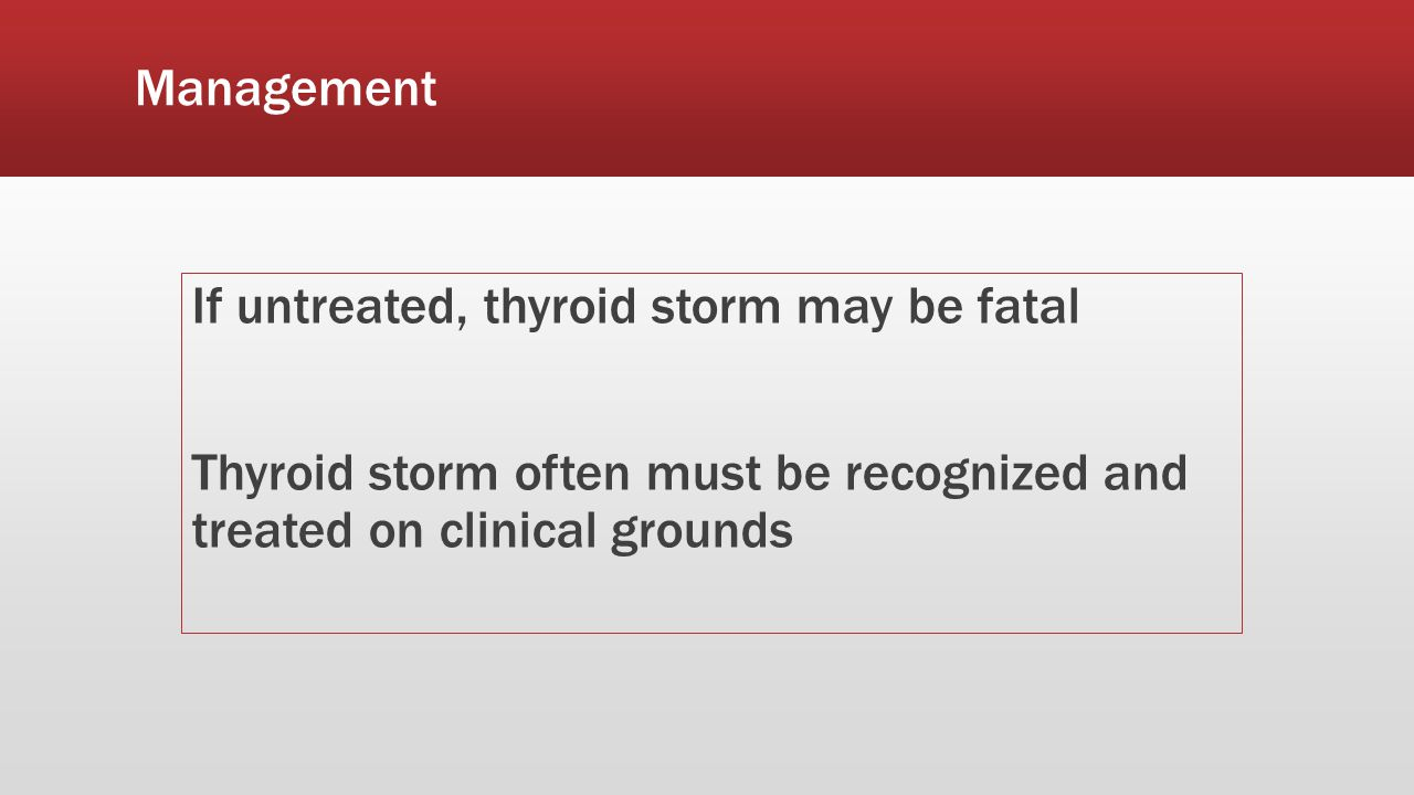 Management If untreated, thyroid storm may be fatal Thyroid storm often must be recognized and treated on clinical grounds
