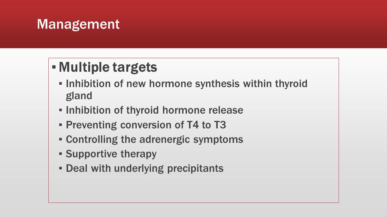 Management ▪ Multiple targets ▪ Inhibition of new hormone synthesis within thyroid gland ▪ Inhibition of thyroid hormone release ▪ Preventing conversion of T4 to T3 ▪ Controlling the adrenergic symptoms ▪ Supportive therapy ▪ Deal with underlying precipitants