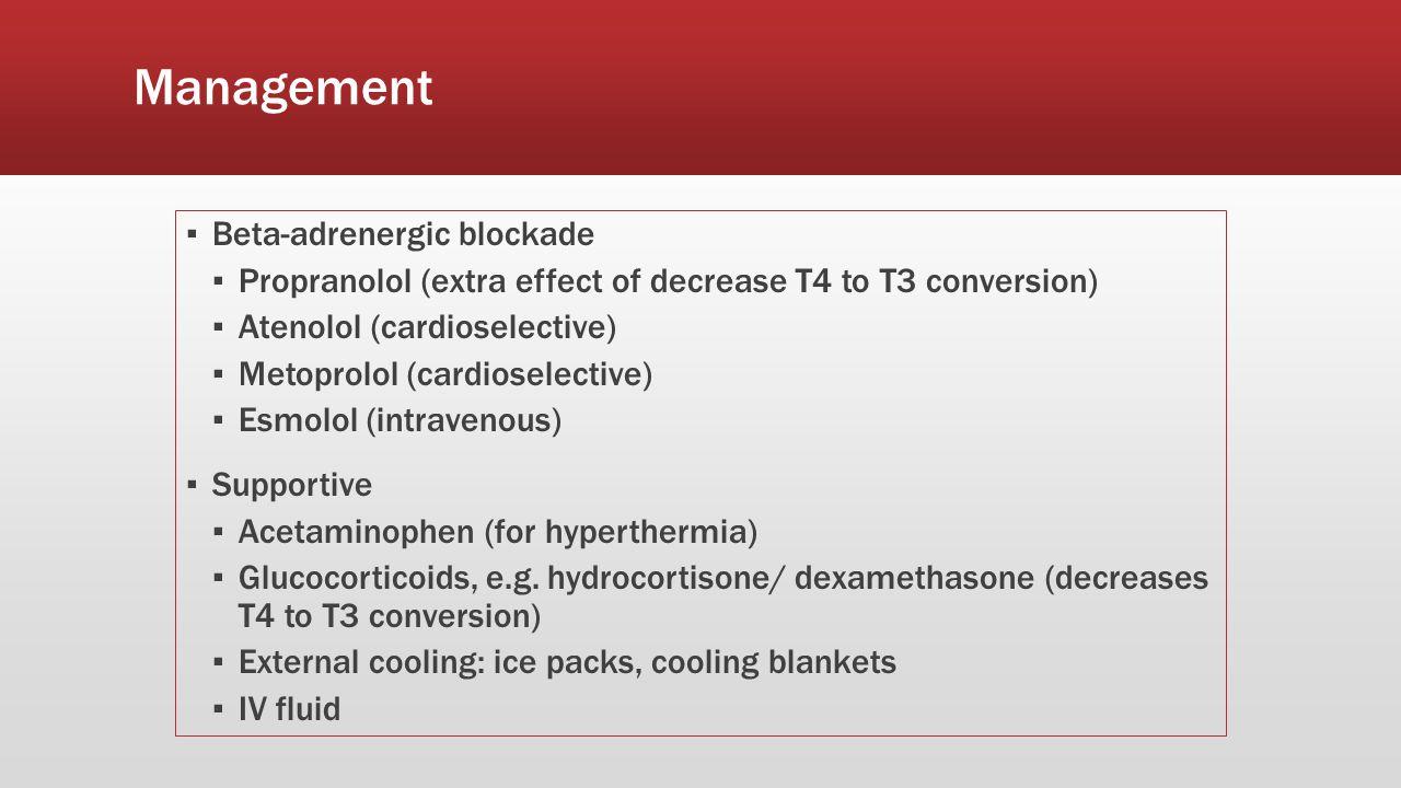 Management ▪ Beta-adrenergic blockade ▪ Propranolol (extra effect of decrease T4 to T3 conversion) ▪ Atenolol (cardioselective) ▪ Metoprolol (cardiose