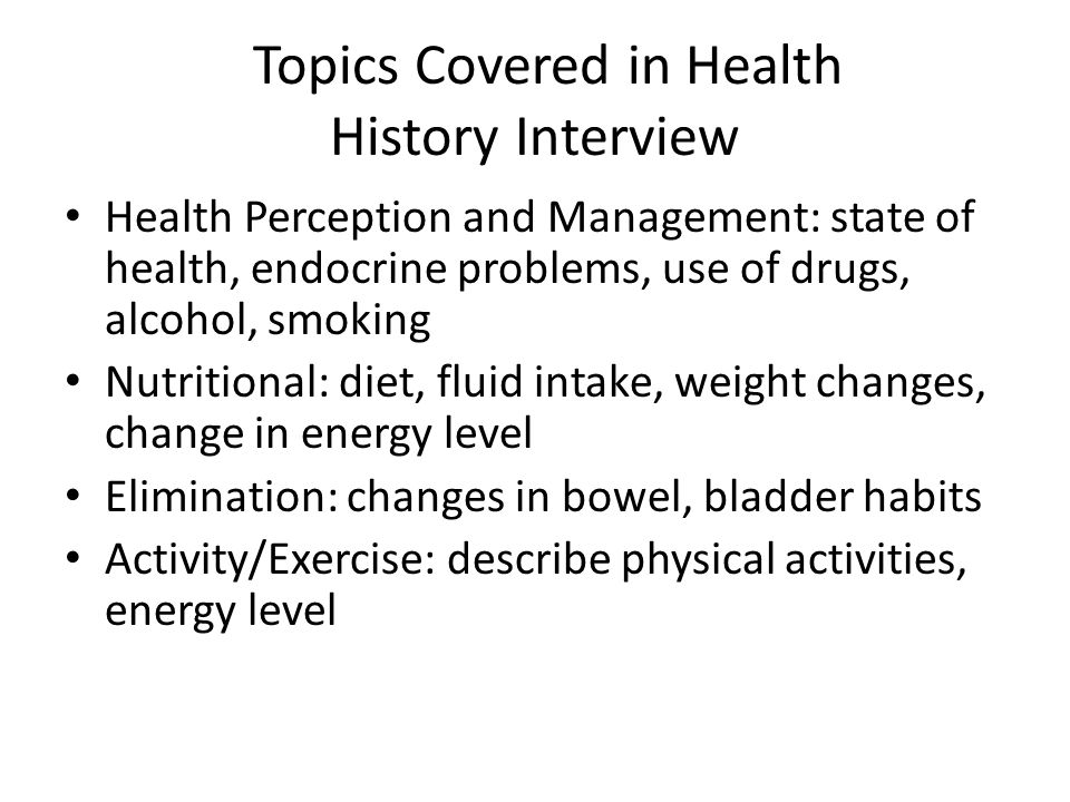 Topics Covered in Health History Interview Health Perception and Management: state of health, endocrine problems, use of drugs, alcohol, smoking Nutri
