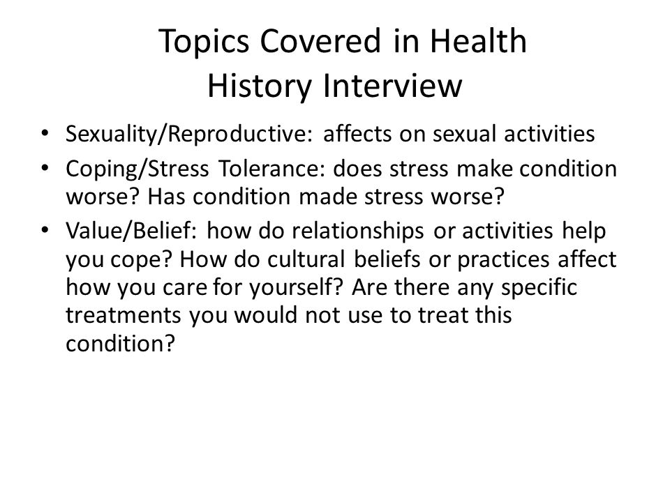 Topics Covered in Health History Interview Sexuality/Reproductive: affects on sexual activities Coping/Stress Tolerance: does stress make condition wo