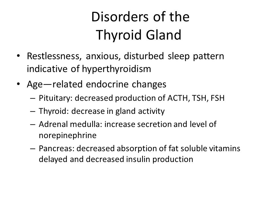 Disorders of the Thyroid Gland Restlessness, anxious, disturbed sleep pattern indicative of hyperthyroidism Age—related endocrine changes – Pituitary: