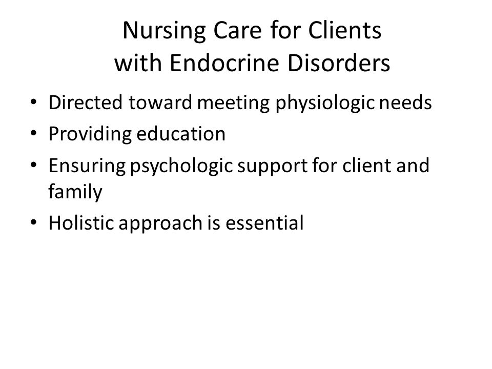 Nursing Care for Clients with Endocrine Disorders Directed toward meeting physiologic needs Providing education Ensuring psychologic support for clien