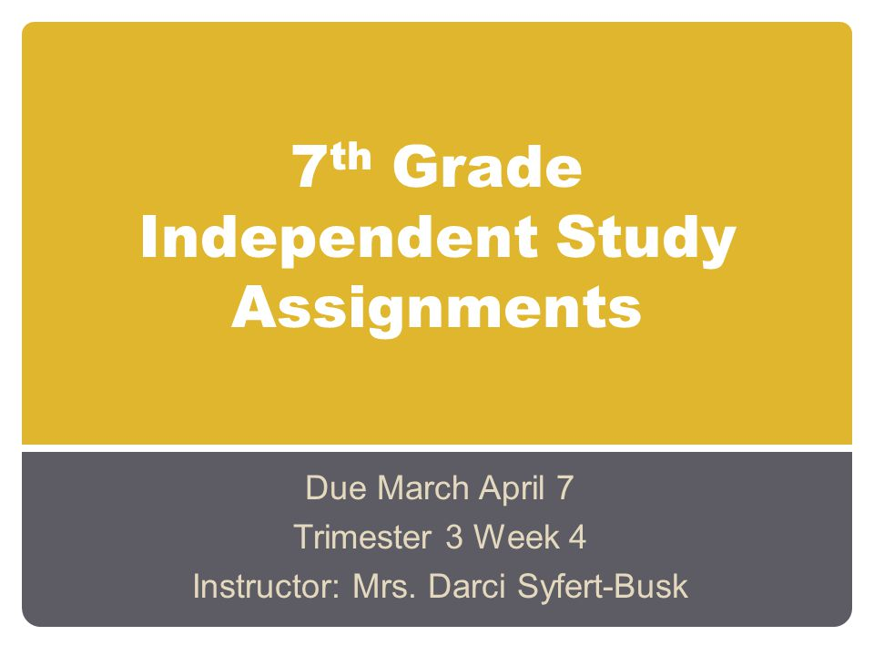 7 th Grade Independent Study Assignments Due March April 7 Trimester 3 Week 4 Instructor: Mrs. Darci Syfert-Busk