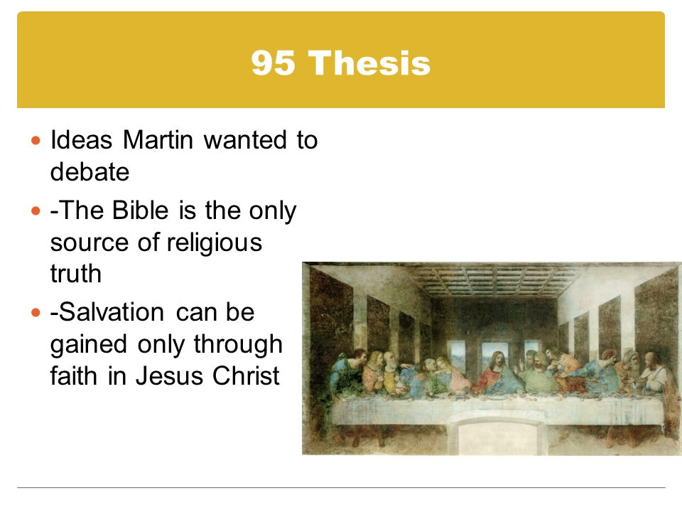 95 Thesis Ideas Martin wanted to debate -The Bible is the only source of religious truth -Salvation can be gained only through faith in Jesus Christ
