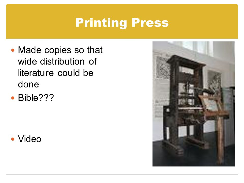 Printing Press Made copies so that wide distribution of literature could be done Bible??? Video