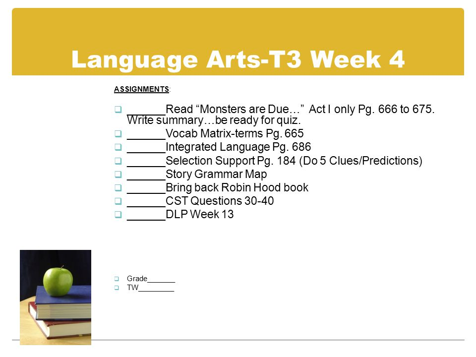 "Language Arts-T3 Week 4 ASSIGNMENTS:  ______Read ""Monsters are Due…"" Act I only Pg. 666 to 675. Write summary…be ready for quiz.  ______Vocab Matrix"