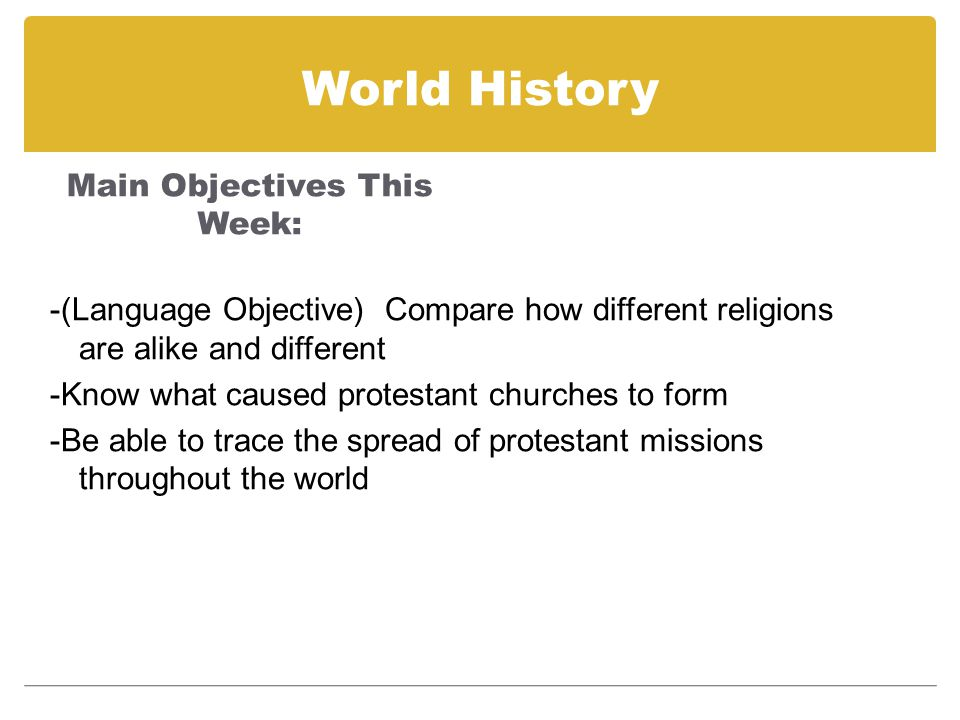 World History Main Objectives This Week: -(Language Objective) Compare how different religions are alike and different -Know what caused protestant ch