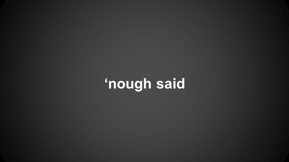 'nough said