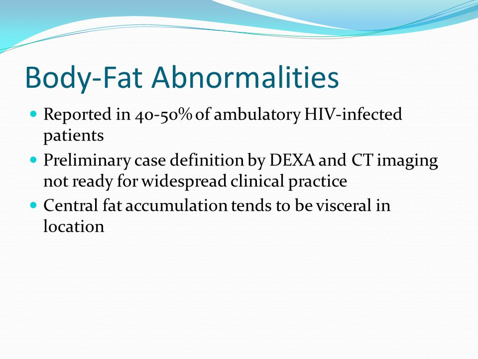 Body-Fat Abnormalities Reported in 40-50% of ambulatory HIV-infected patients Preliminary case definition by DEXA and CT imaging not ready for widespread clinical practice Central fat accumulation tends to be visceral in location