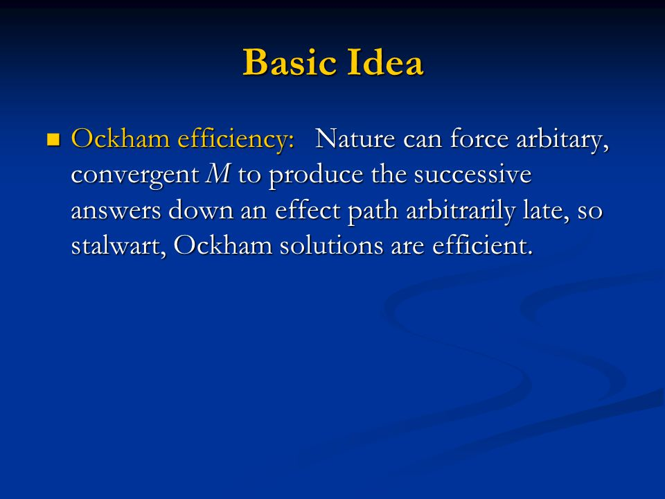 Basic Idea Ockham efficiency: Nature can force arbitary, convergent M to produce the successive answers down an effect path arbitrarily late, so stalwart, Ockham solutions are efficient.